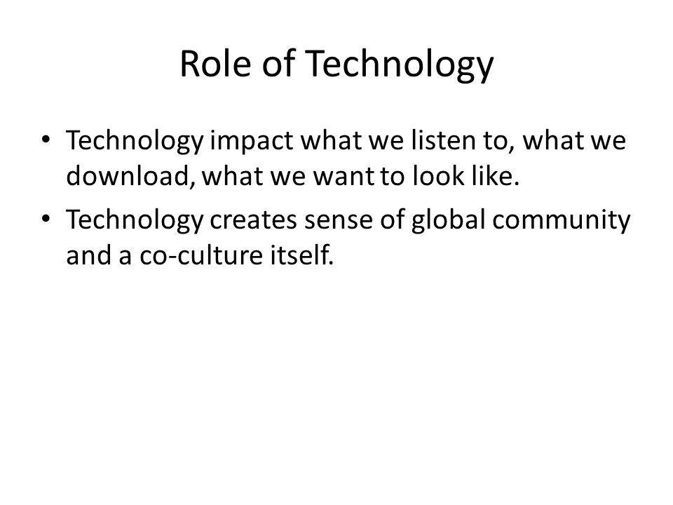 Role of Technology Technology impact what we listen to, what we download, what we want to look like.