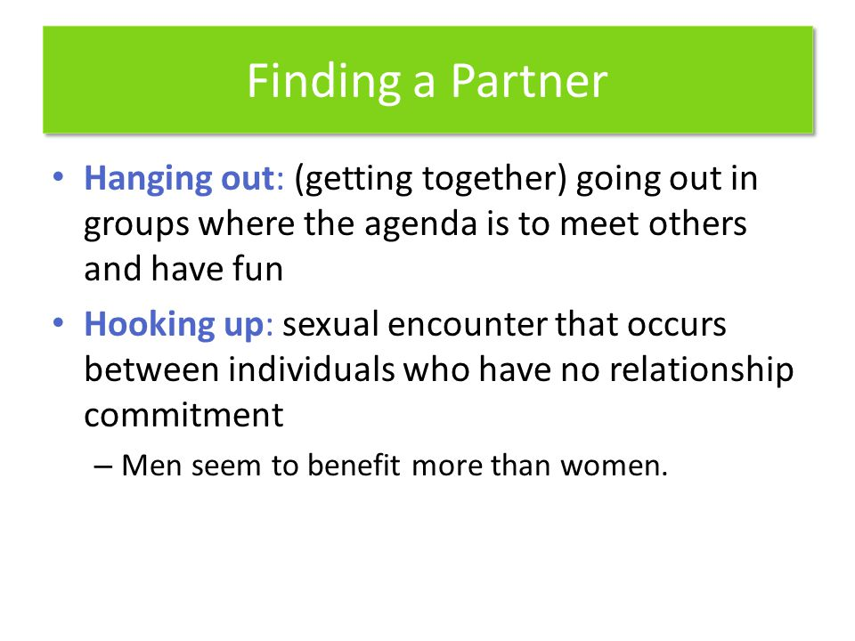Finding a Partner Hanging out: (getting together) going out in groups where the agenda is to meet others and have fun.