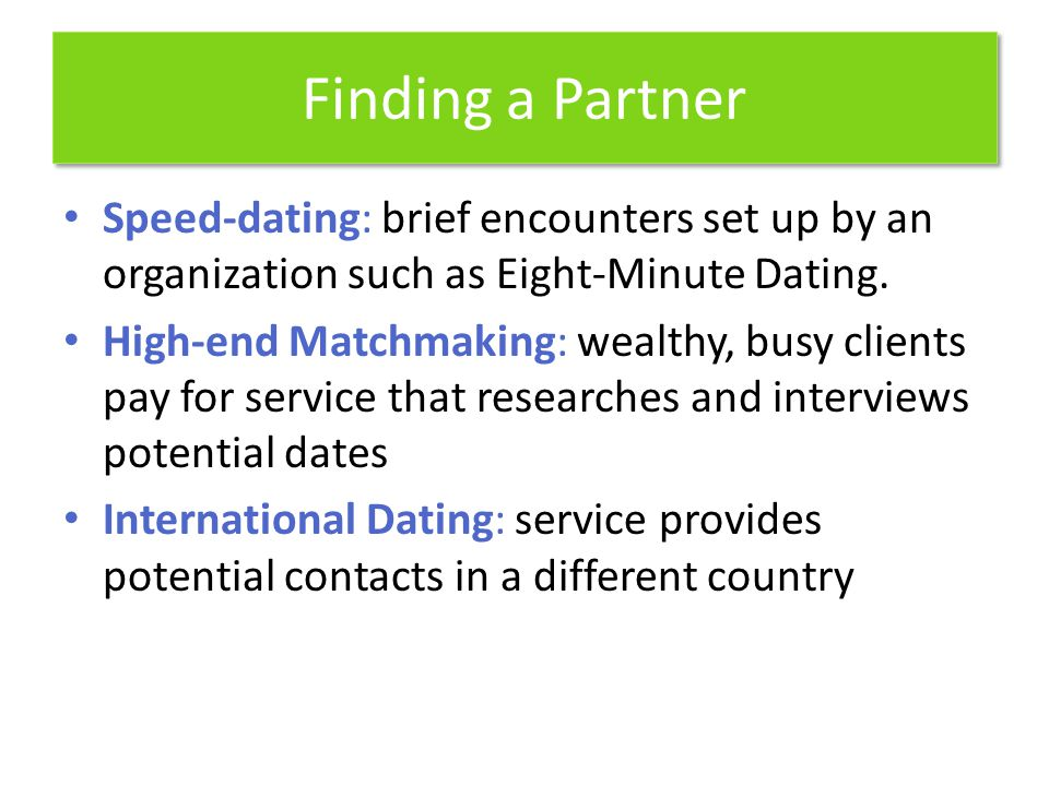 Finding a Partner Speed-dating: brief encounters set up by an organization such as Eight-Minute Dating.