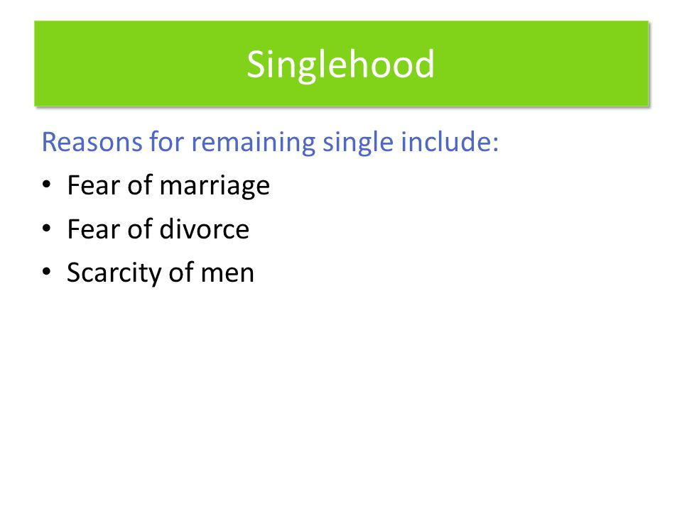 Singlehood Reasons for remaining single include: Fear of marriage