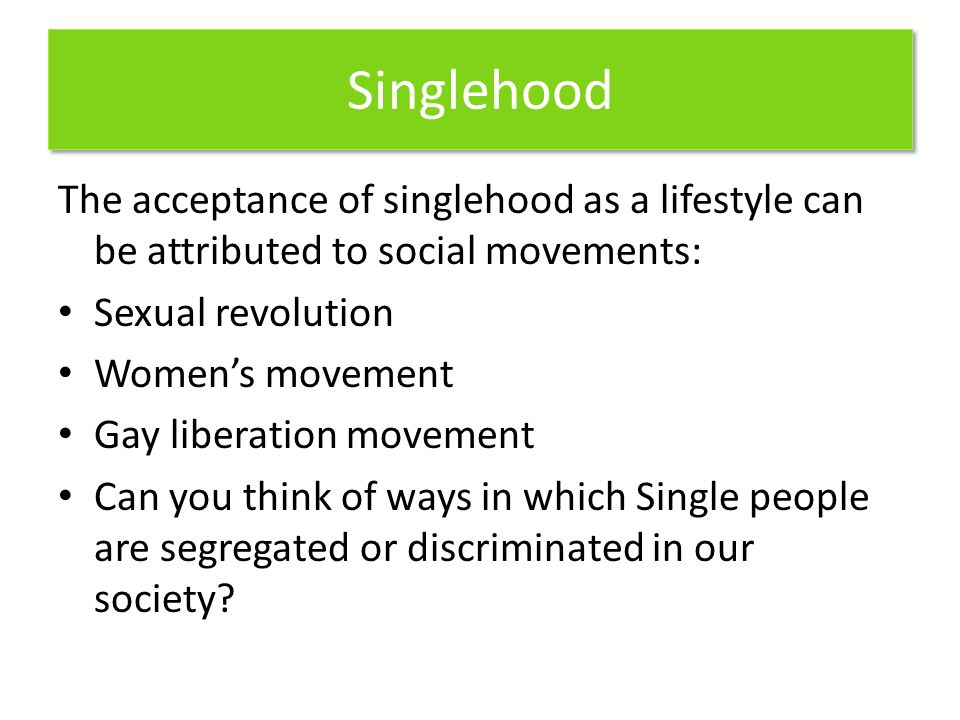 Singlehood The acceptance of singlehood as a lifestyle can be attributed to social movements: Sexual revolution.