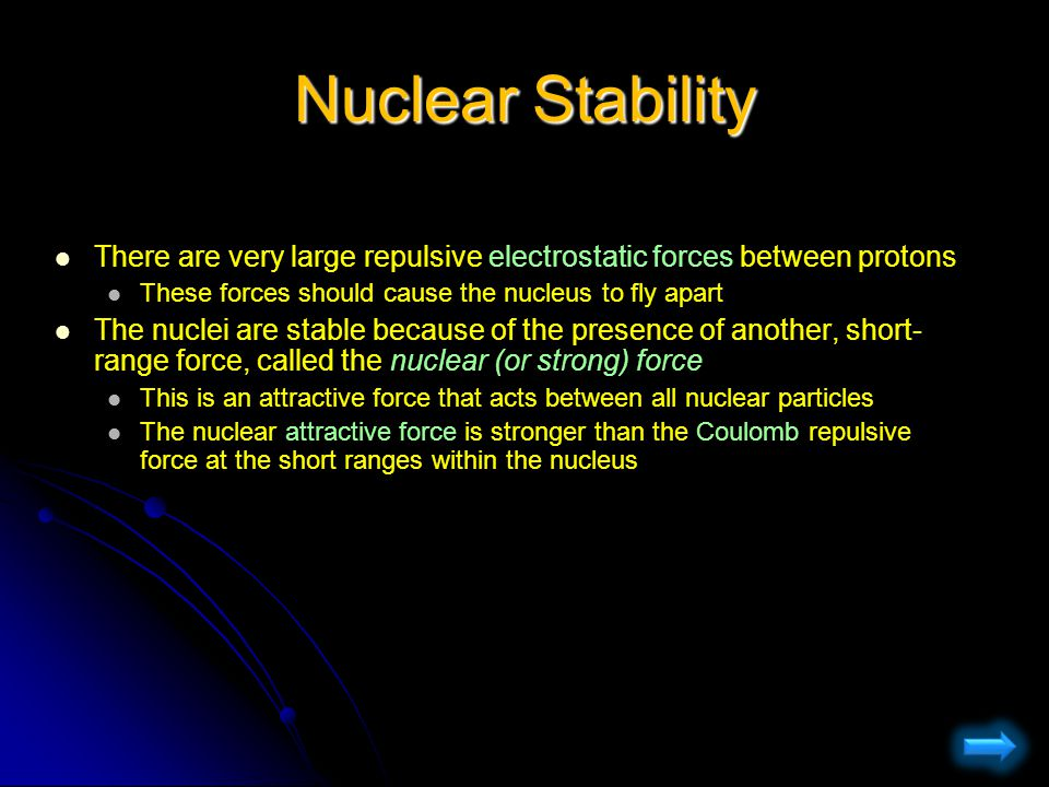 Nuclear Stability There are very large repulsive electrostatic forces between protons. These forces should cause the nucleus to fly apart.