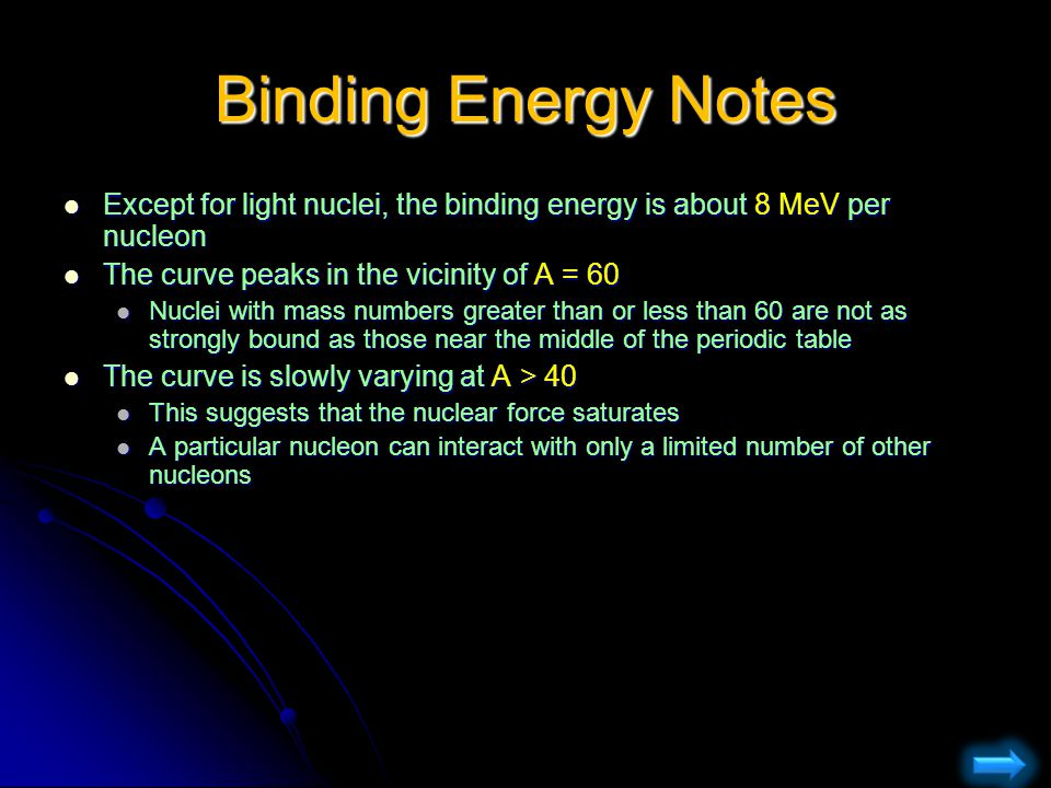 Binding Energy Notes Except for light nuclei, the binding energy is about 8 MeV per nucleon. The curve peaks in the vicinity of A = 60.