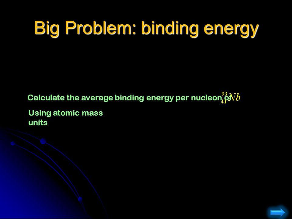 Big Problem: binding energy