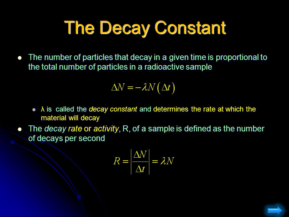 The Decay Constant The number of particles that decay in a given time is proportional to the total number of particles in a radioactive sample.