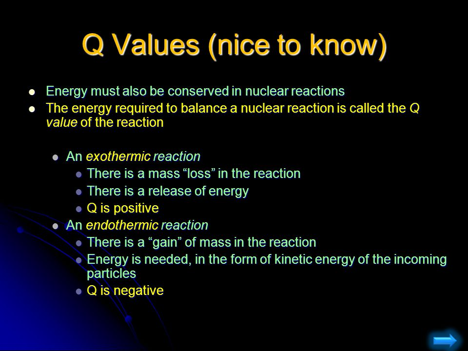 Q Values (nice to know) Energy must also be conserved in nuclear reactions.