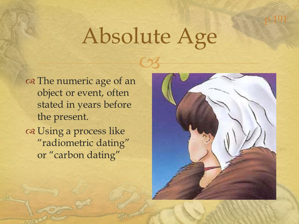 p.191 Absolute Age. The numeric age of an object or event, often stated in years before the present.