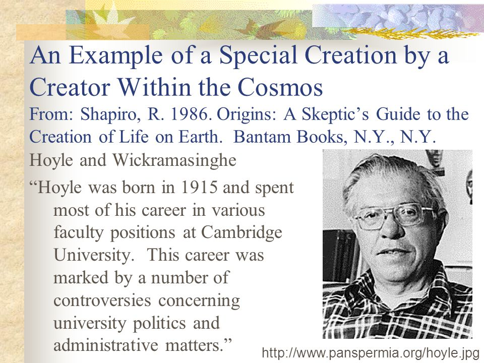 An Example of a Special Creation by a Creator Within the Cosmos From: Shapiro, R. 1986. Origins: A Skeptic's Guide to the Creation of Life on Earth. Bantam Books, N.Y., N.Y.