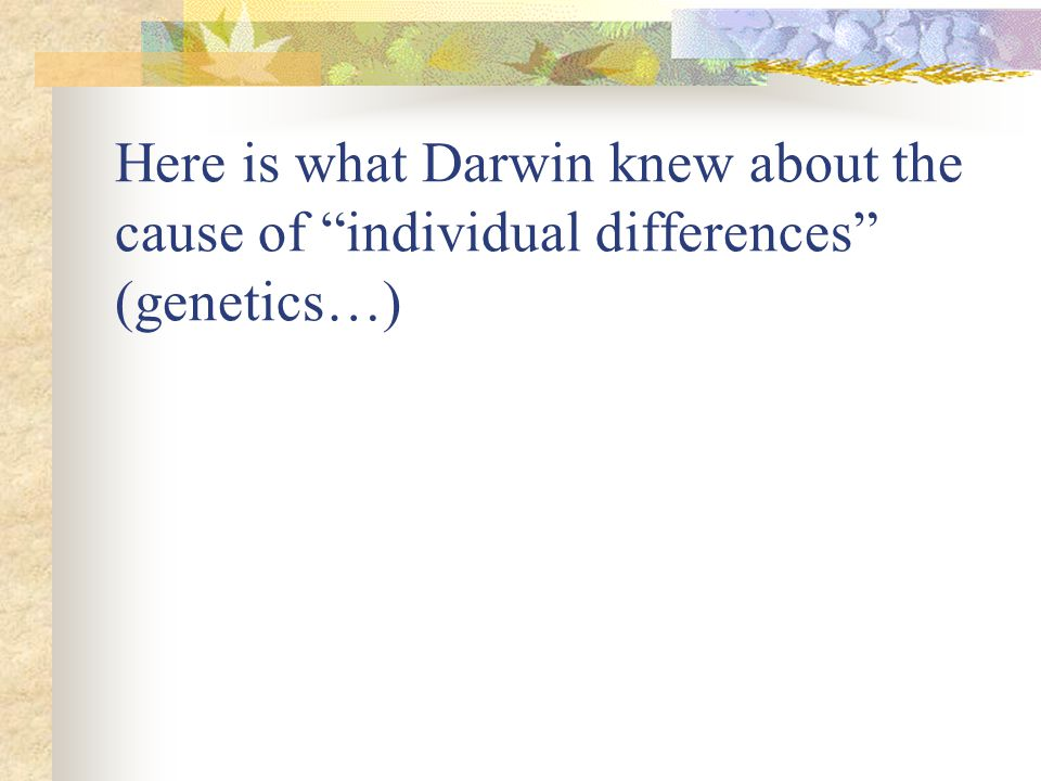 Here is what Darwin knew about the cause of individual differences (genetics…)