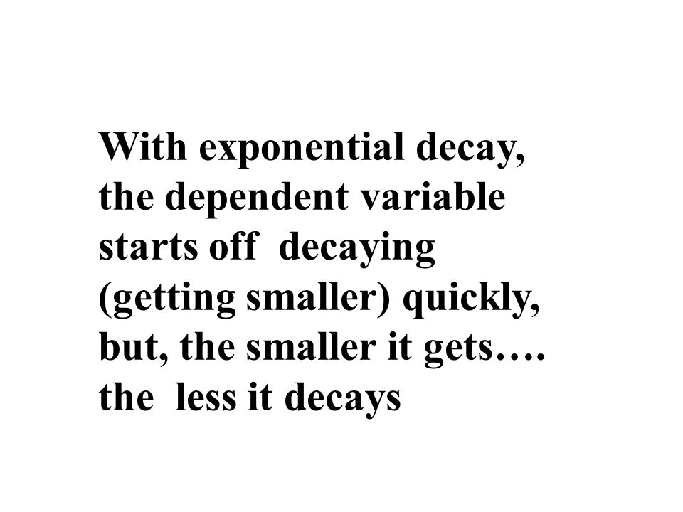 With exponential decay, the dependent variable starts off decaying (getting smaller) quickly,