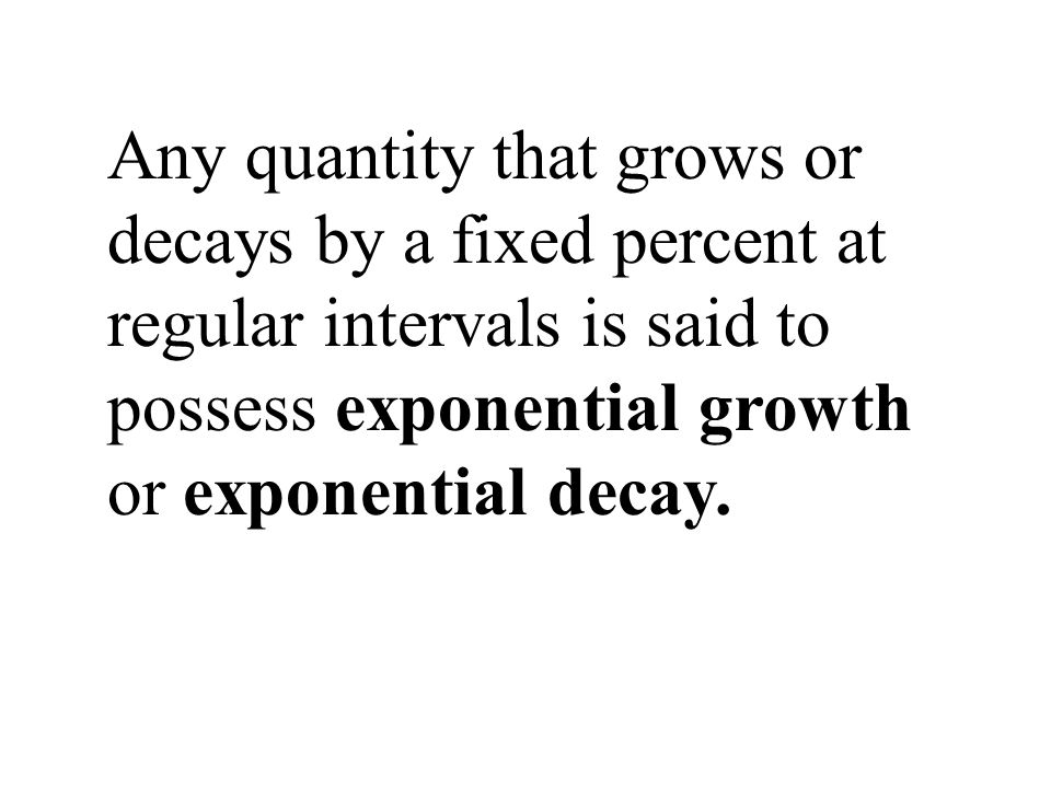 Any quantity that grows or decays by a fixed percent at regular intervals is said to possess exponential growth or exponential decay.