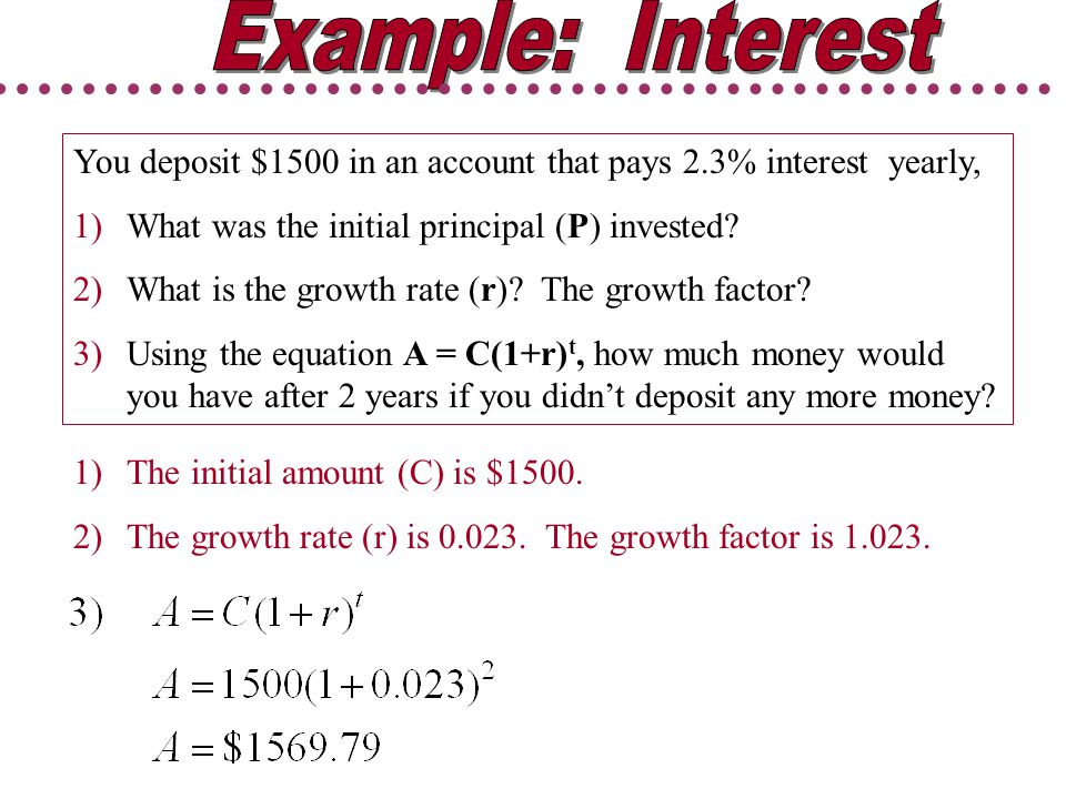 Example: Interest You deposit $1500 in an account that pays 2.3% interest yearly, What was the initial principal (P) invested