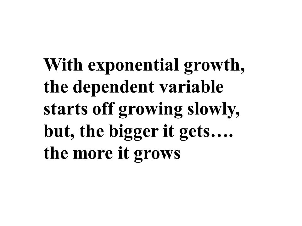 With exponential growth, the dependent variable starts off growing slowly,