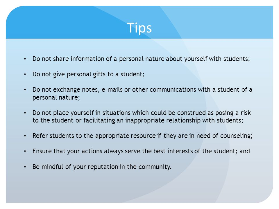 Tips Do not share information of a personal nature about yourself with students; Do not give personal gifts to a student;