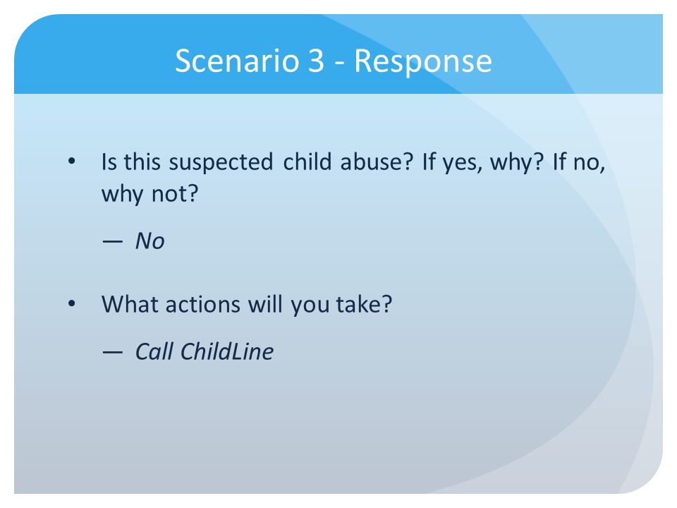 Scenario 3 - Response Is this suspected child abuse If yes, why If no, why not No. What actions will you take