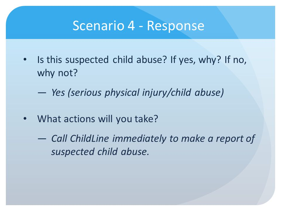 Scenario 4 - Response Is this suspected child abuse If yes, why If no, why not Yes (serious physical injury/child abuse)