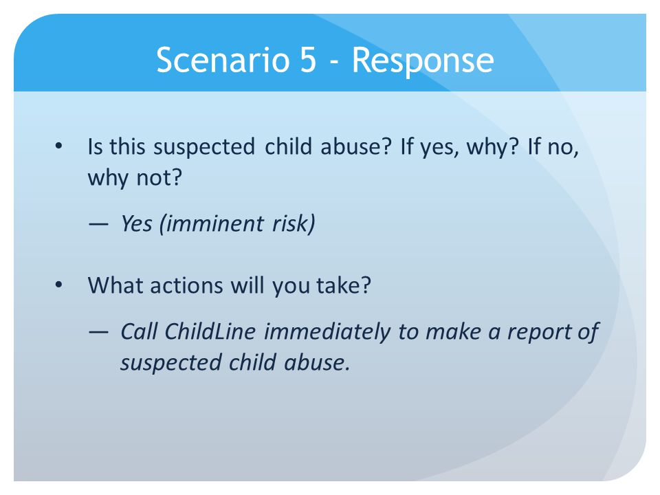 Scenario 5 - Response Is this suspected child abuse If yes, why If no, why not Yes (imminent risk)