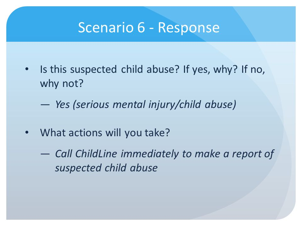 Scenario 6 - Response Is this suspected child abuse If yes, why If no, why not Yes (serious mental injury/child abuse)