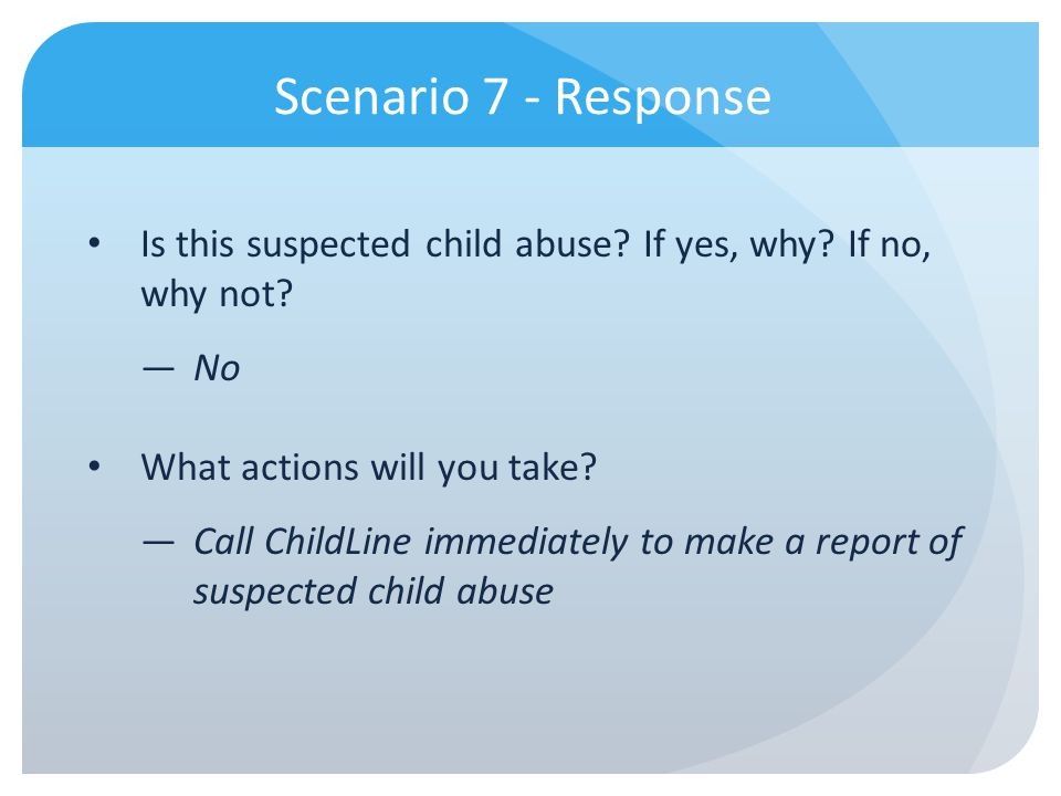 Scenario 7 - Response Is this suspected child abuse If yes, why If no, why not No. What actions will you take