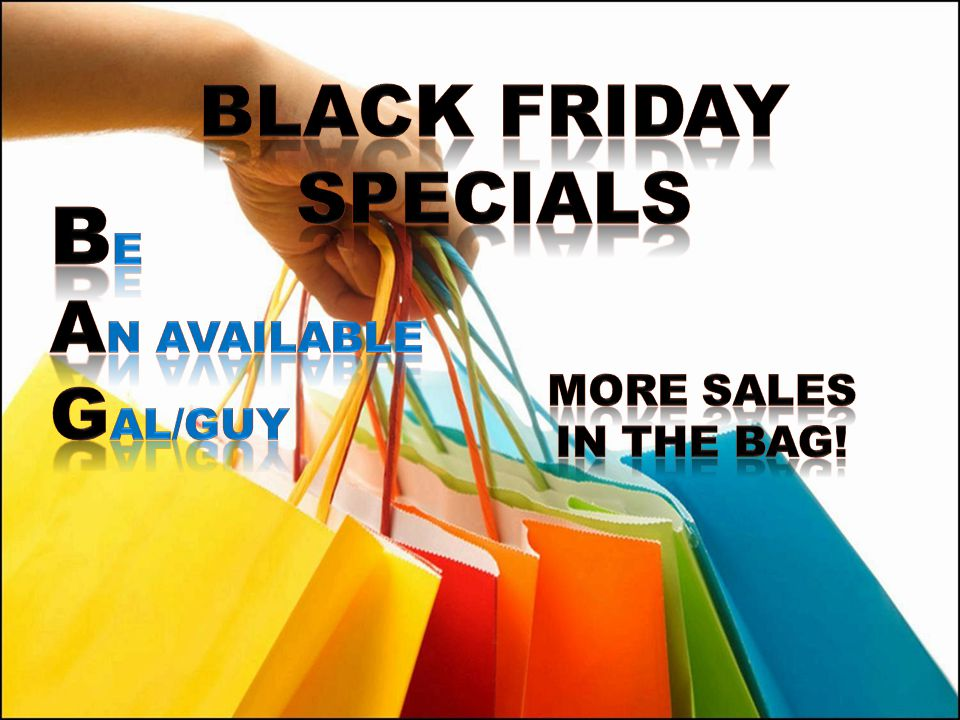 BLACK FRIDAY SPECIALS Be An available Gal/guy More sales In the bag!