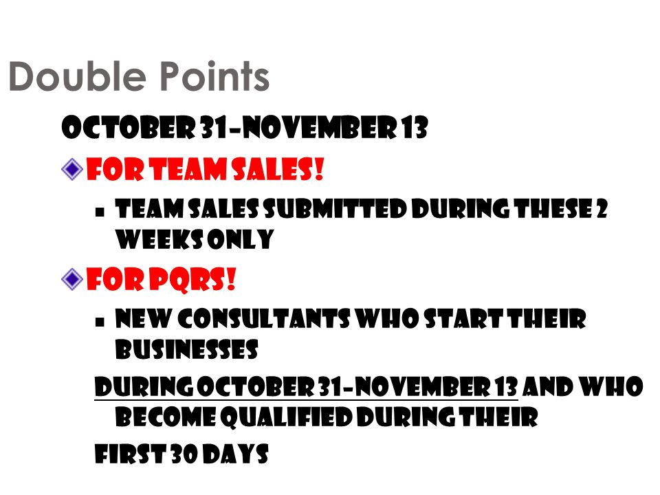 Double Points October 31–November 13 For Team Sales! For PQRs!