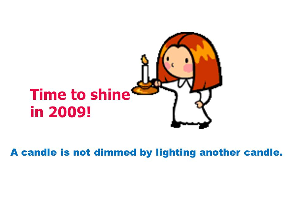 Time to shine in 2009! A candle is not dimmed by lighting another candle.