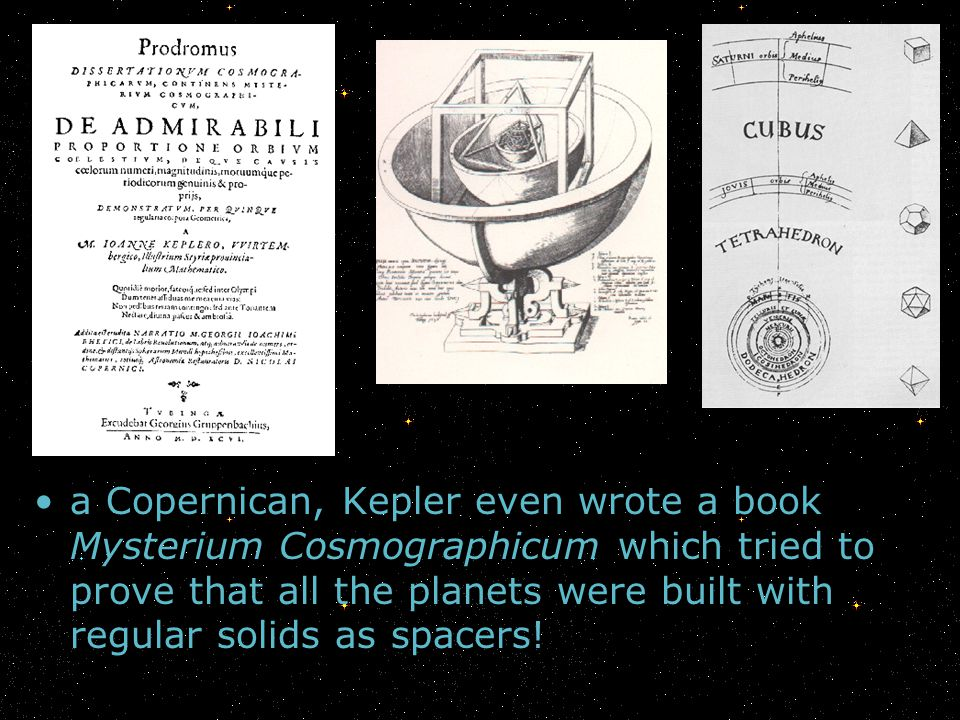 a Copernican, Kepler even wrote a book Mysterium Cosmographicum which tried to prove that all the planets were built with regular solids as spacers!