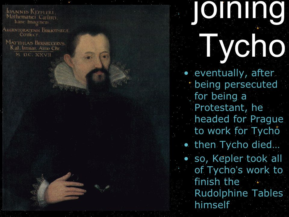 joining Tycho eventually, after being persecuted for being a Protestant, he headed for Prague to work for Tycho.