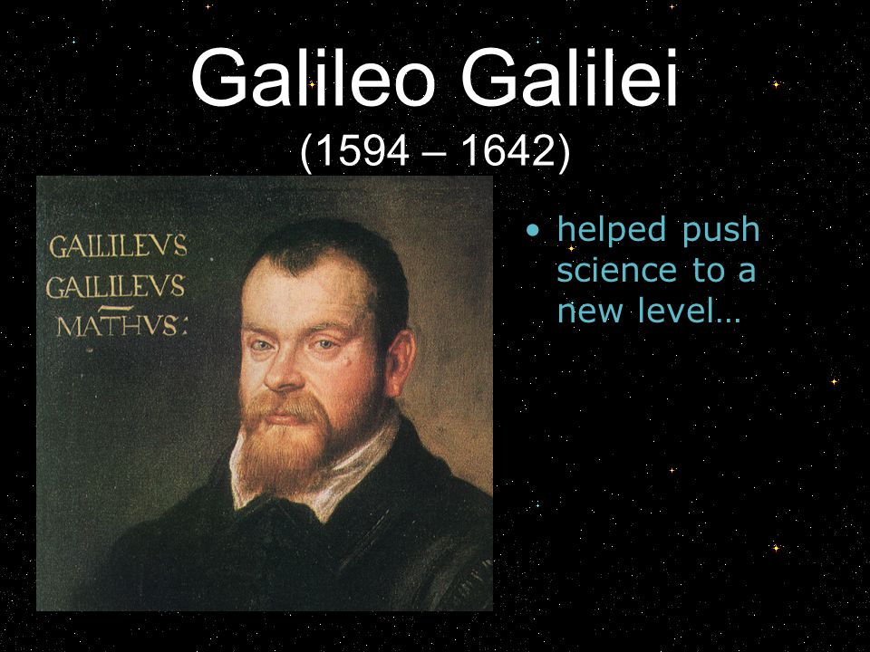 Galileo Galilei (1594 – 1642) helped push science to a new level…