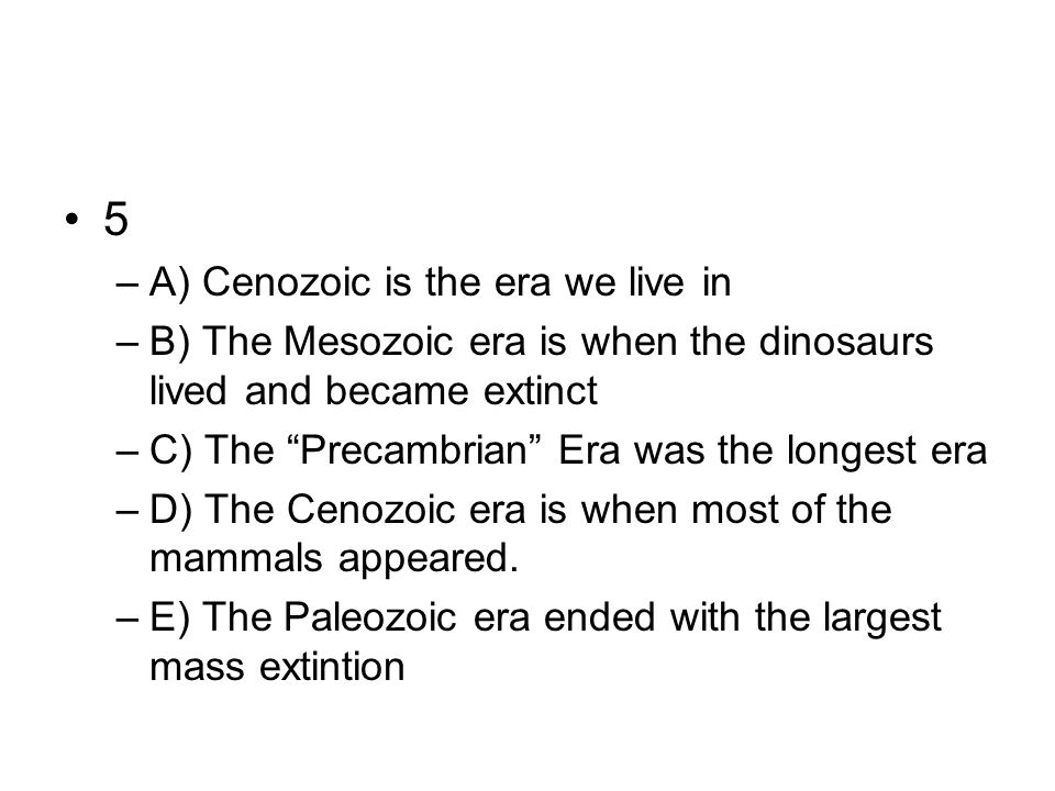 5 A) Cenozoic is the era we live in
