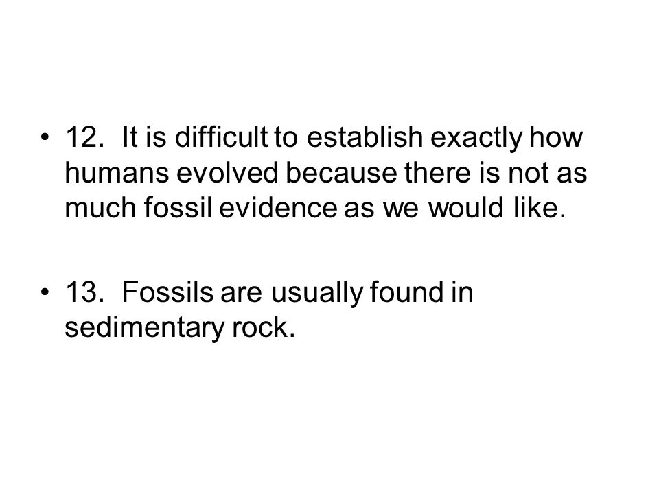 12. It is difficult to establish exactly how humans evolved because there is not as much fossil evidence as we would like.