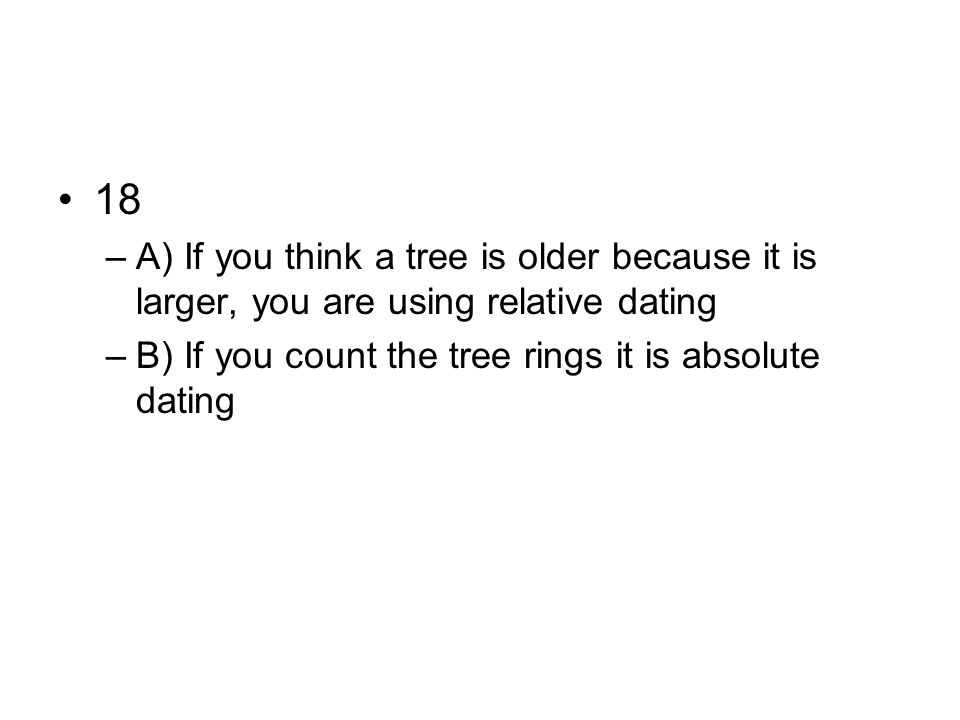 18 A) If you think a tree is older because it is larger, you are using relative dating.