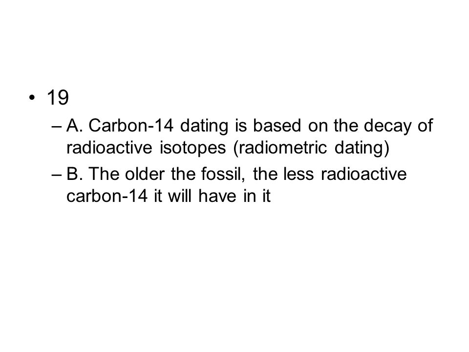 19 A. Carbon-14 dating is based on the decay of radioactive isotopes (radiometric dating)