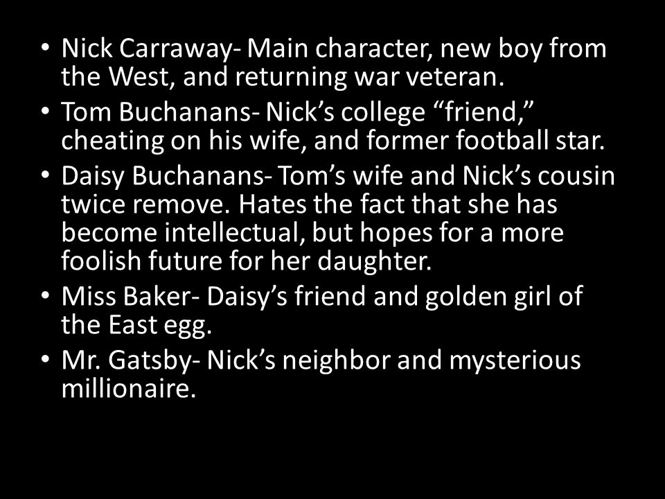 Nick Carraway- Main character, new boy from the West, and returning war veteran.