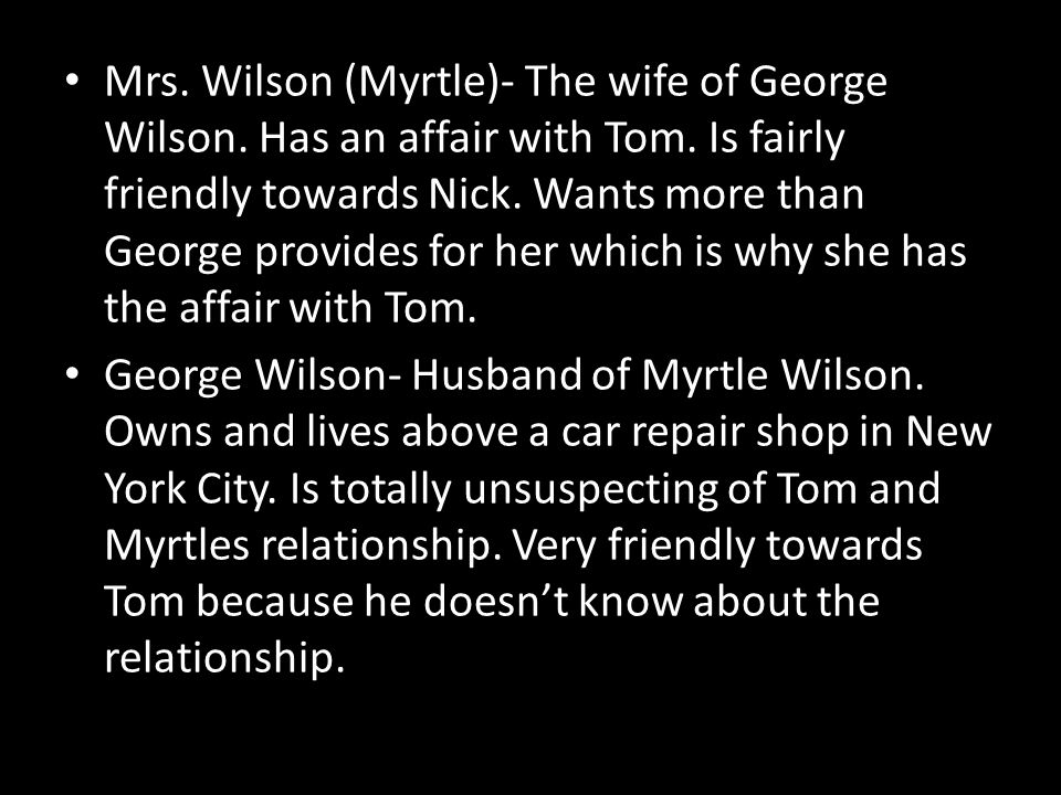 Mrs. Wilson (Myrtle)- The wife of George Wilson. Has an affair with Tom. Is fairly friendly towards Nick. Wants more than George provides for her which is why she has the affair with Tom.