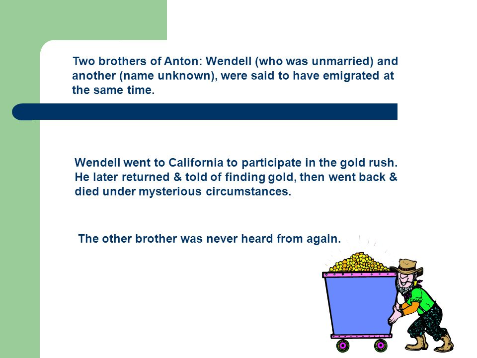 Two brothers of Anton: Wendell (who was unmarried) and another (name unknown), were said to have emigrated at the same time.