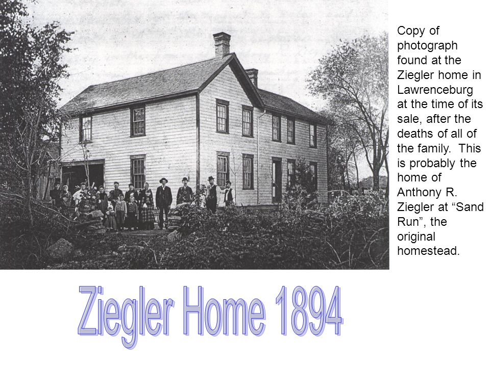 Copy of photograph found at the Ziegler home in Lawrenceburg at the time of its sale, after the deaths of all of the family. This is probably the home of Anthony R. Ziegler at Sand Run , the original homestead.
