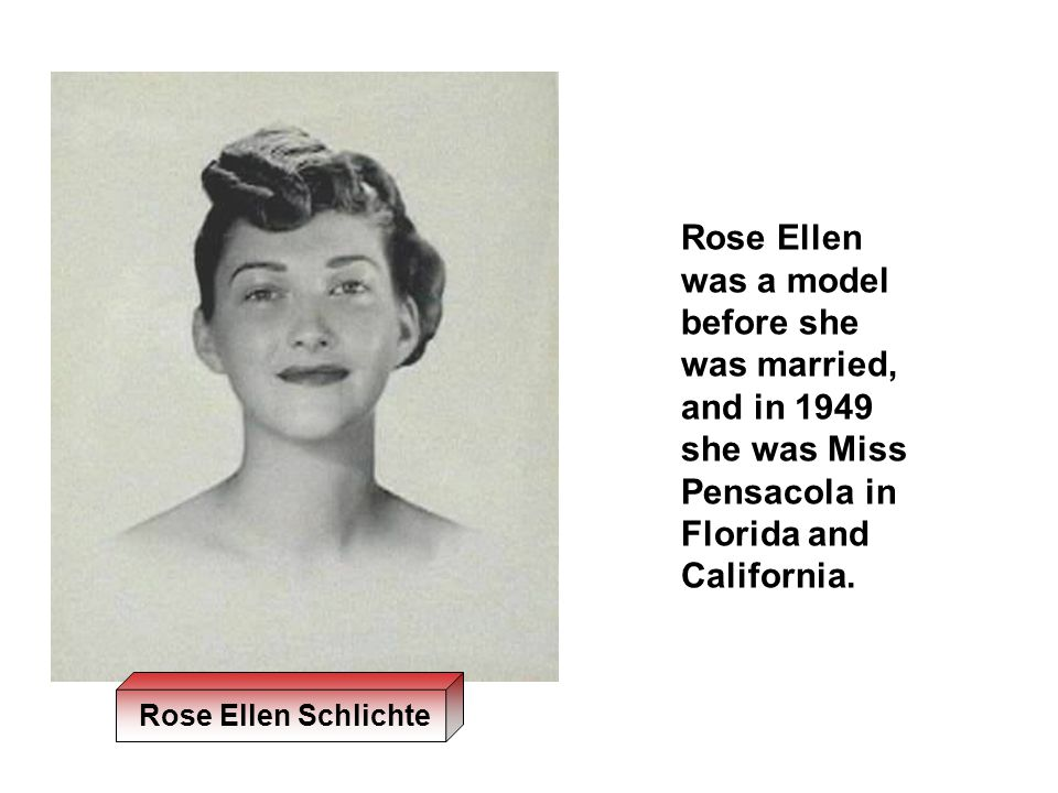 Rose Ellen was a model before she was married, and in 1949 she was Miss Pensacola in Florida and California.