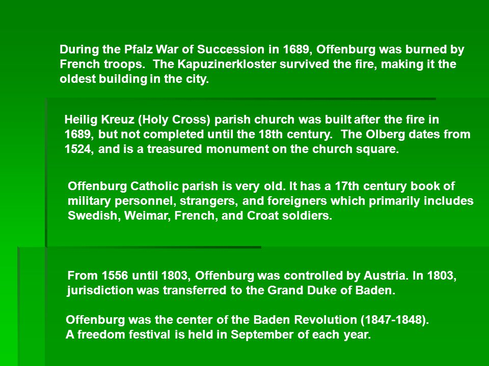 During the Pfalz War of Succession in 1689, Offenburg was burned by French troops. The Kapuzinerkloster survived the fire, making it the oldest building in the city.