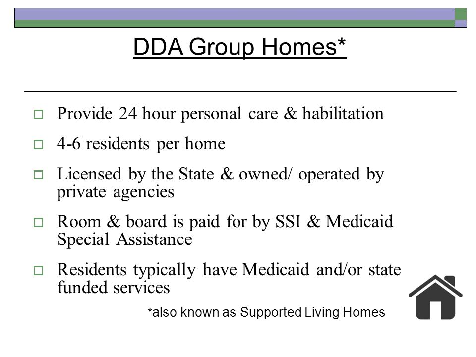DDA Group Homes* Provide 24 hour personal care & habilitation