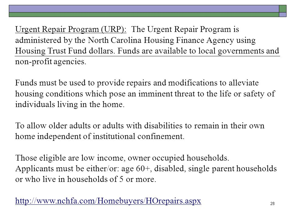 Urgent Repair Program (URP): The Urgent Repair Program is administered by the North Carolina Housing Finance Agency using Housing Trust Fund dollars. Funds are available to local governments and non-profit agencies.