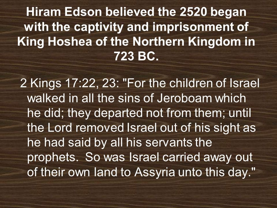 Hiram Edson believed the 2520 began with the captivity and imprisonment of King Hoshea of the Northern Kingdom in 723 BC.