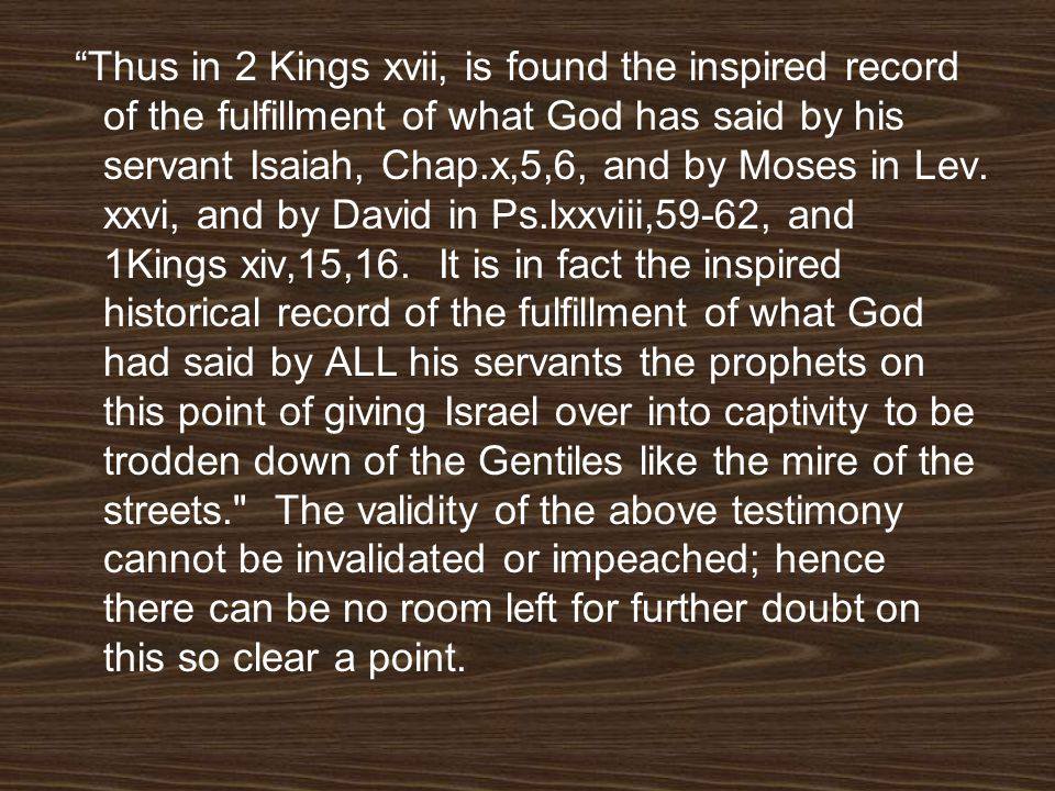 Thus in 2 Kings xvii, is found the inspired record of the fulfillment of what God has said by his servant Isaiah, Chap.x,5,6, and by Moses in Lev.
