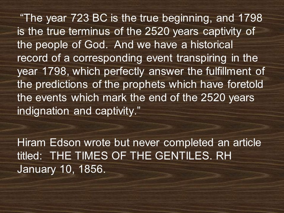 The year 723 BC is the true beginning, and 1798 is the true terminus of the 2520 years captivity of the people of God. And we have a historical record of a corresponding event transpiring in the year 1798, which perfectly answer the fulfillment of the predictions of the prophets which have foretold the events which mark the end of the 2520 years indignation and captivity.