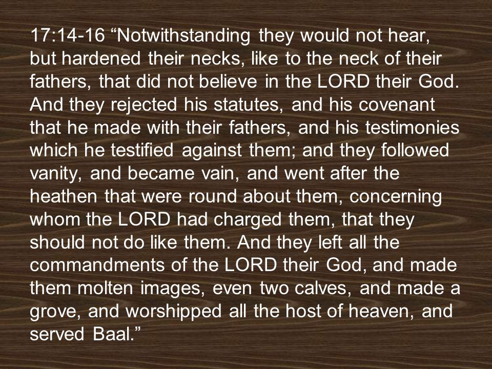 17:14-16 Notwithstanding they would not hear, but hardened their necks, like to the neck of their fathers, that did not believe in the LORD their God.