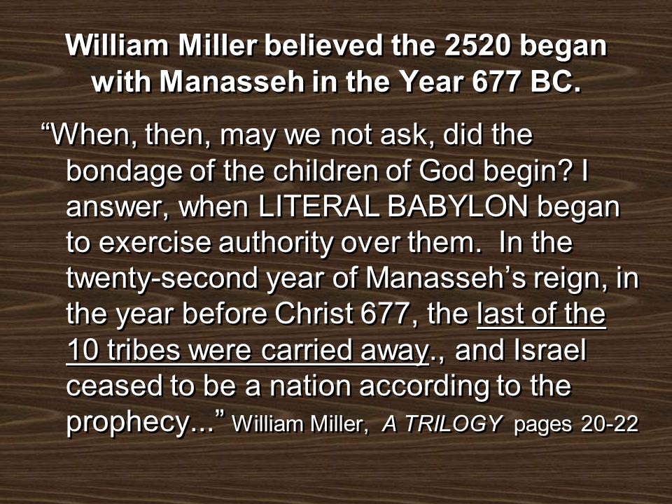 William Miller believed the 2520 began with Manasseh in the Year 677 BC.