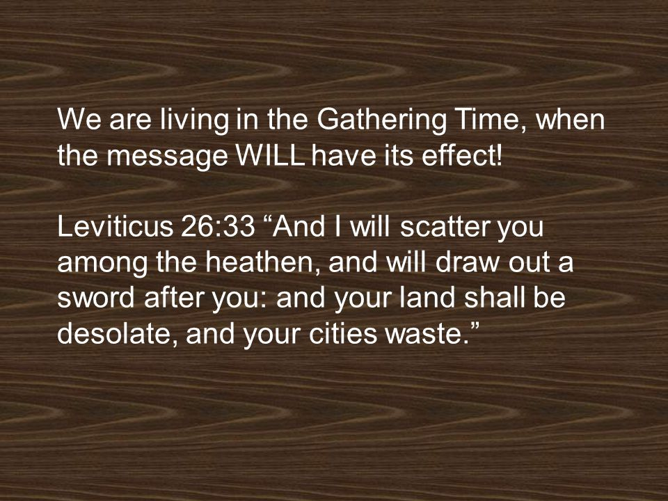 We are living in the Gathering Time, when the message WILL have its effect!