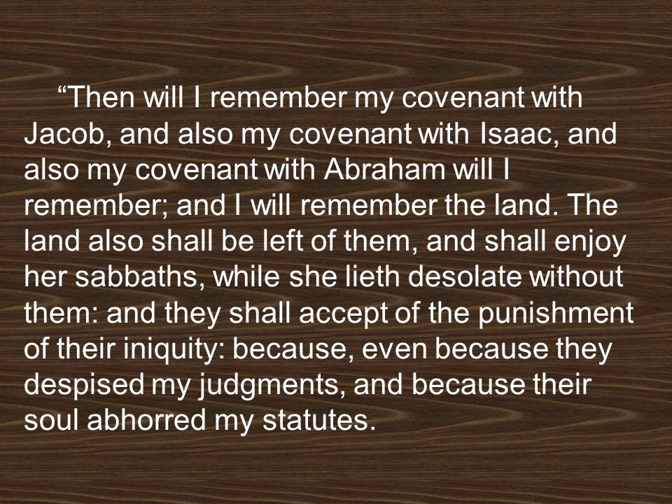 Then will I remember my covenant with Jacob, and also my covenant with Isaac, and also my covenant with Abraham will I remember; and I will remember the land.