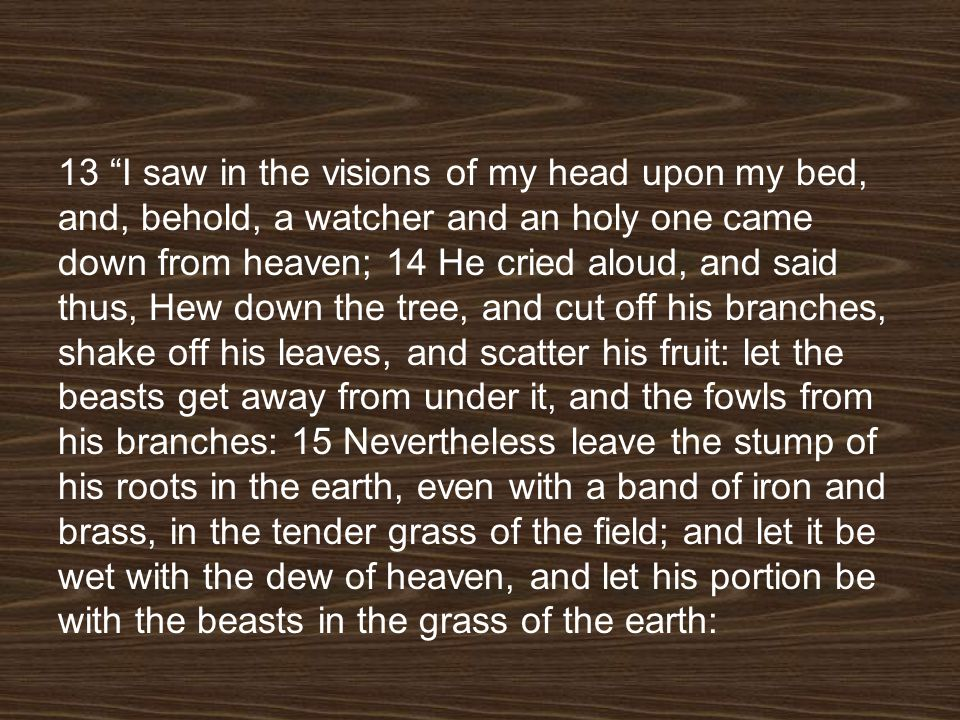 13 I saw in the visions of my head upon my bed, and, behold, a watcher and an holy one came down from heaven; 14 He cried aloud, and said thus, Hew down the tree, and cut off his branches, shake off his leaves, and scatter his fruit: let the beasts get away from under it, and the fowls from his branches: 15 Nevertheless leave the stump of his roots in the earth, even with a band of iron and brass, in the tender grass of the field; and let it be wet with the dew of heaven, and let his portion be with the beasts in the grass of the earth: