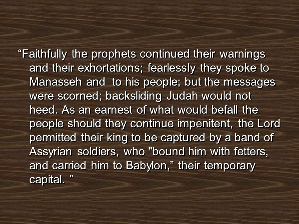 Faithfully the prophets continued their warnings and their exhortations; fearlessly they spoke to Manasseh and to his people; but the messages were scorned; backsliding Judah would not heed.